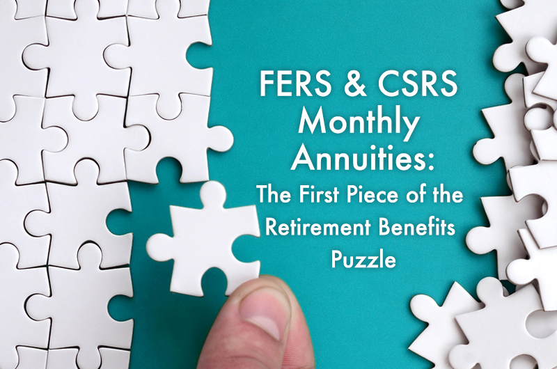 FERS & CSRS Monthly Annuities: The First Piece of the Retirement Puzzle